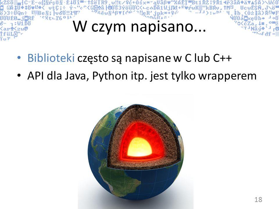 W czym napisano... Biblioteki często są napisane w C lub C++ API dla Java, Python itp. jest tylko wrapperem 18