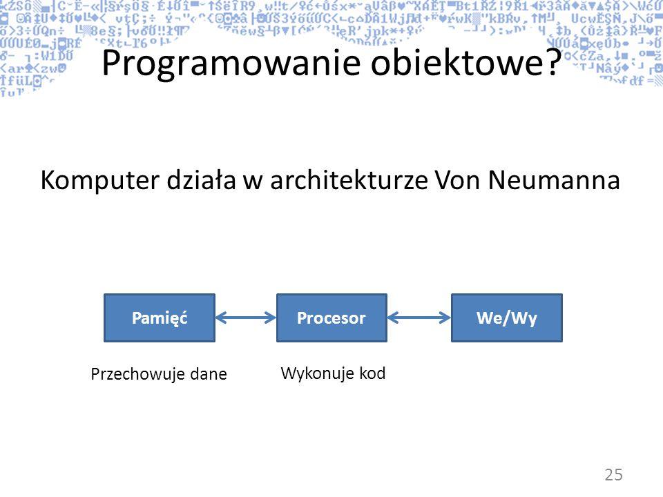 Programowanie obiektowe? Komputer działa w architekturze Von Neumanna ProcesorPamięćWe/Wy Wykonuje kod Przechowuje dane 25