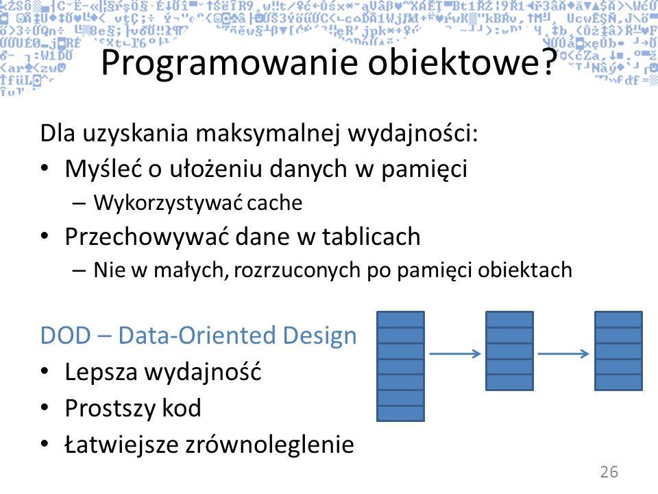 Programowanie obiektowe? Dla uzyskania maksymalnej wydajności: Myśleć o ułożeniu danych w pamięci – Wykorzystywać cache Przechowywać dane w tablicach