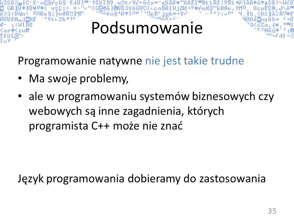 Podsumowanie Programowanie natywne nie jest takie trudne Ma swoje problemy, ale w programowaniu systemów biznesowych czy webowych są inne zagadnienia,