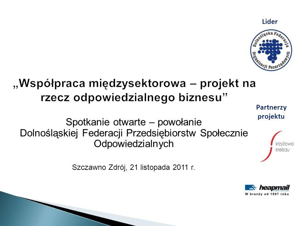Współpraca międzysektorowa – projekt na rzecz odpowiedzialnego biznesu Spotkanie otwarte – powołanie Dolnośląskiej Federacji Przedsiębiorstw Społecznie Odpowiedzialnych Szczawno Zdrój, 21 listopada 2011 r.