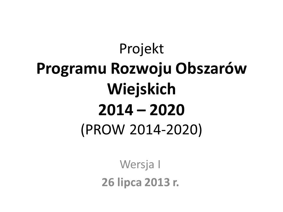 Projekt Programu Rozwoju Obszarów Wiejskich 2014 – 2020 (PROW 2014-2020) Wersja I 26 lipca 2013 r.