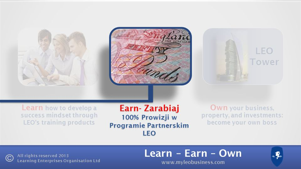 Learn – Earn – Own www.myleobusiness.com All rights reserved 2013 Learning Enterprises Organisation Ltd Learn how to develop a success mindset through LEOs training products Own your business, property, and investments: become your own boss LEO Tower Earn- Zarabiaj 100% Prowizji w Programie Partnerskim LEO