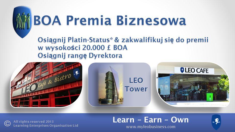 Learn – Earn – Own www.myleobusiness.com All rights reserved 2013 Learning Enterprises Organisation Ltd LEO Tower BOA Premia Biznesowa Osi ą gnij Platin-Status* & zakwalifikuj si ę do premii w wysoko ś ci 20.000 £ BOA Osi ą gnij rang ę Dyrektora