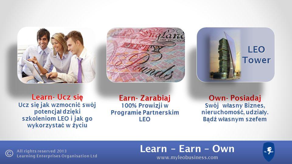 Learn – Earn – Own www.myleobusiness.com All rights reserved 2013 Learning Enterprises Organisation Ltd Learn- Ucz si ę Ucz si ę jak wzmocni ć swój potencja ł dzi ę ki szkoleniom LEO i jak go wykorzysta ć w ż yciu Earn- Zarabiaj 100% Prowizji w Programie Partnerskim LEO Own- Posiadaj Swój w ł asny Biznes, nieruchomo ść, udzia ł y.