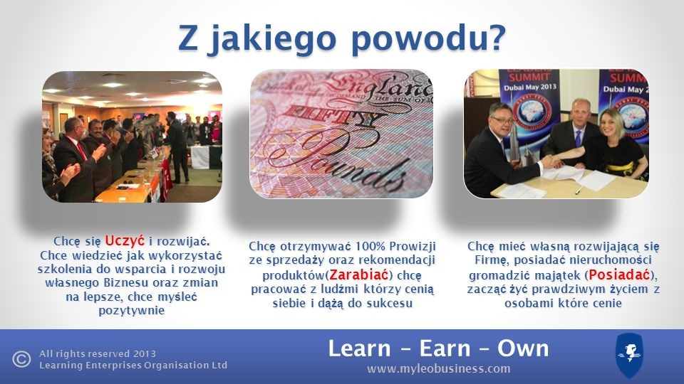 Learn – Earn – Own www.myleobusiness.com All rights reserved 2013 Learning Enterprises Organisation Ltd Z jakiego powodu.
