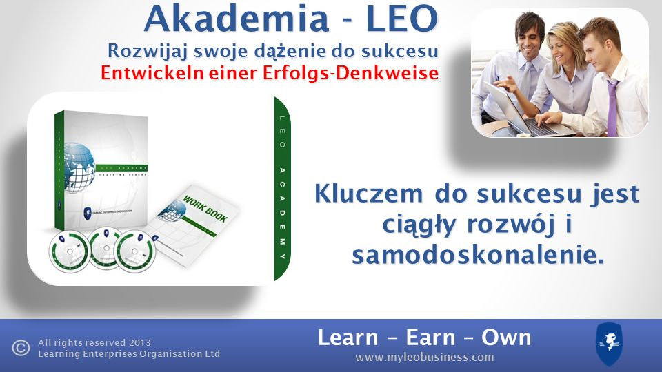 Learn – Earn – Own www.myleobusiness.com All rights reserved 2013 Learning Enterprises Organisation Ltd Learn how to develop a success mindset through LEOs training products Earn 100% commission through LEOs reseller programme Own- Posiadaj Swój w ł asny Biznes, nieruchomo ść, udzia ł y.