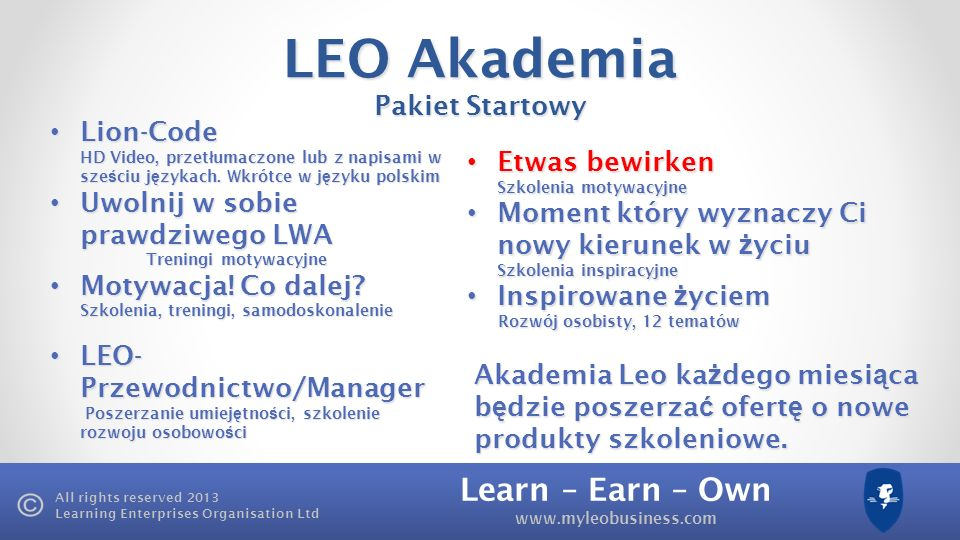 Learn – Earn – Own www.myleobusiness.com All rights reserved 2013 Learning Enterprises Organisation Ltd LEO Akademia Pakiet Startowy Lion-Code Lion-Co