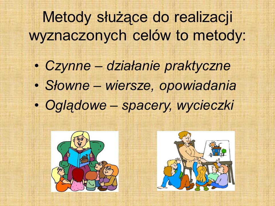 Metody służące do realizacji wyznaczonych celów to metody: Czynne – działanie praktyczne Słowne – wiersze, opowiadania Oglądowe – spacery, wycieczki