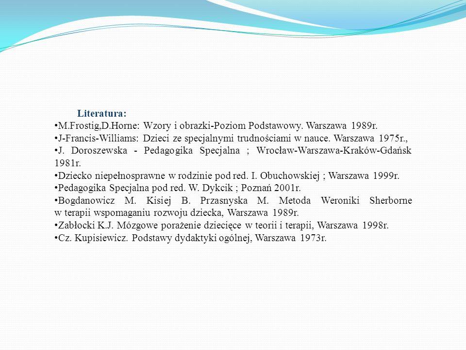 Literatura: M.Frostig,D.Horne: Wzory i obrazki-Poziom Podstawowy. Warszawa 1989r. J-Francis-Williams: Dzieci ze specjalnymi trudnościami w nauce. Wars