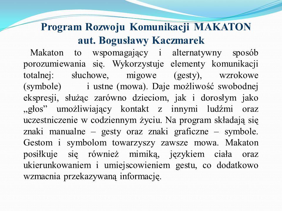 Program Rozwoju Komunikacji MAKATON aut. Bogusławy Kaczmarek Makaton to wspomagający i alternatywny sposób porozumiewania się. Wykorzystuje elementy k