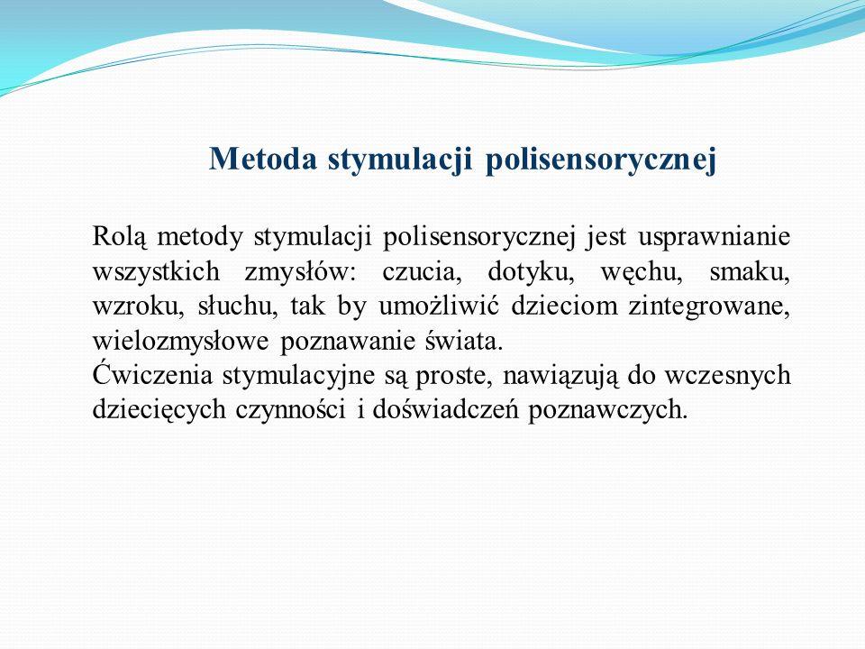 Metoda stymulacji polisensorycznej Rolą metody stymulacji polisensorycznej jest usprawnianie wszystkich zmysłów: czucia, dotyku, węchu, smaku, wzroku,