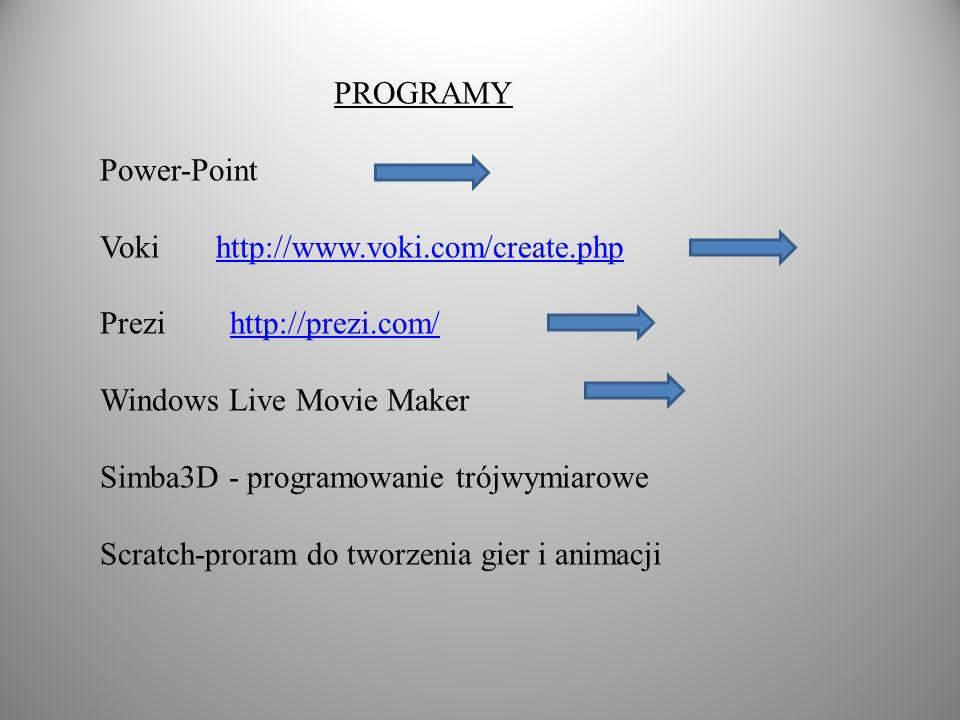 PROGRAMY Power-Point Voki http://www.voki.com/create.phphttp://www.voki.com/create.php Prezi http://prezi.com/http://prezi.com/ Windows Live Movie Maker Simba3D - programowanie trójwymiarowe Scratch-proram do tworzenia gier i animacji