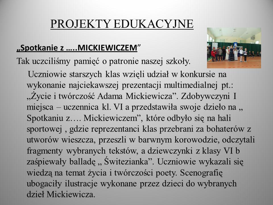 PROJEKTY EDUKACYJNE Spotkanie z …..MICKIEWICZEM Tak uczciliśmy pamięć o patronie naszej szkoły.