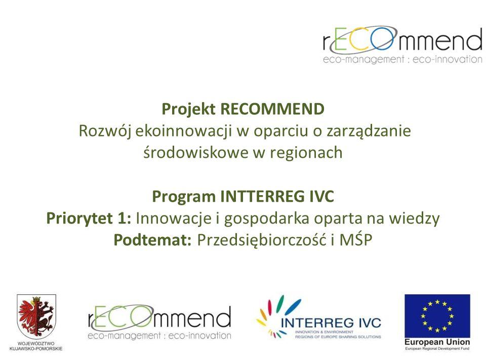Projekt RECOMMEND Rozwój ekoinnowacji w oparciu o zarządzanie środowiskowe w regionach Program INTTERREG IVC Priorytet 1: Innowacje i gospodarka oparta na wiedzy Podtemat: Przedsiębiorczość i MŚP
