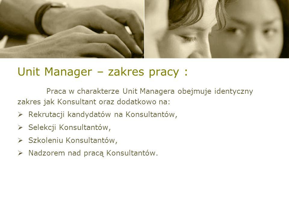 Unit Manager – zakres pracy : Praca w charakterze Unit Managera obejmuje identyczny zakres jak Konsultant oraz dodatkowo na: Rekrutacji kandydatów na Konsultantów, Selekcji Konsultantów, Szkoleniu Konsultantów, Nadzorem nad pracą Konsultantów.