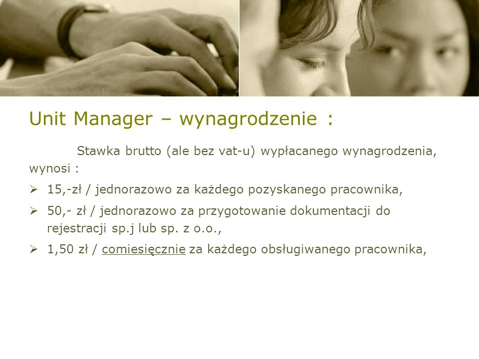 Unit Manager – wynagrodzenie : Stawka brutto (ale bez vat-u) wypłacanego wynagrodzenia, wynosi : 15,-zł / jednorazowo za każdego pozyskanego pracownika, 50,- zł / jednorazowo za przygotowanie dokumentacji do rejestracji sp.j lub sp.