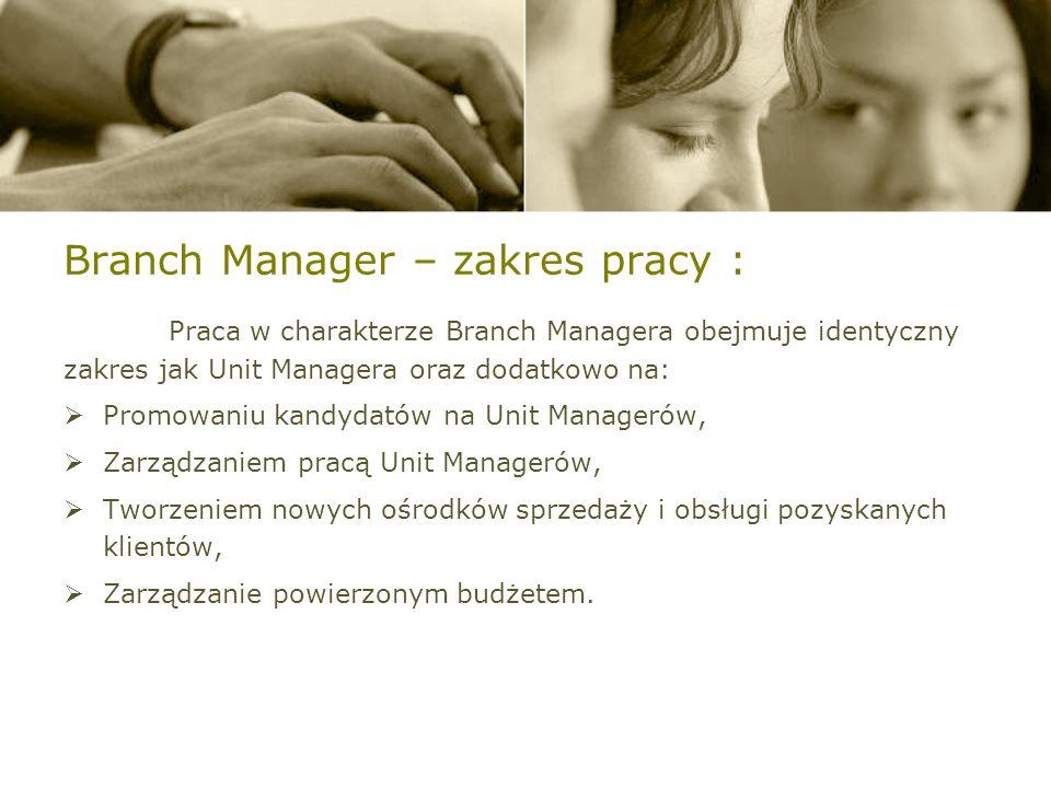 Branch Manager – zakres pracy : Praca w charakterze Branch Managera obejmuje identyczny zakres jak Unit Managera oraz dodatkowo na: Promowaniu kandydatów na Unit Managerów, Zarządzaniem pracą Unit Managerów, Tworzeniem nowych ośrodków sprzedaży i obsługi pozyskanych klientów, Zarządzanie powierzonym budżetem.