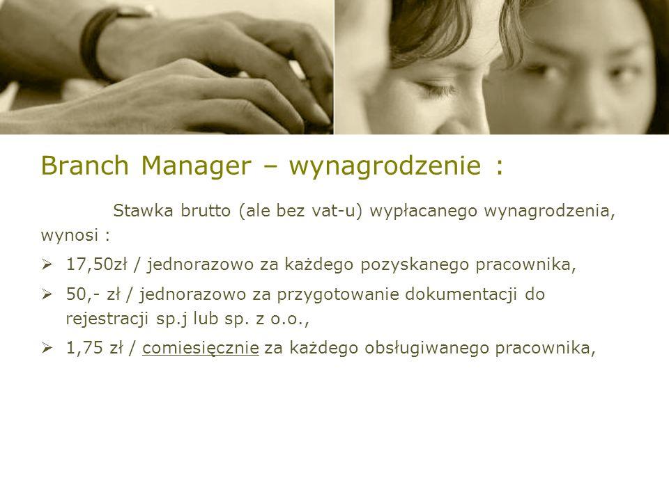 Branch Manager – wynagrodzenie : Stawka brutto (ale bez vat-u) wypłacanego wynagrodzenia, wynosi : 17,50zł / jednorazowo za każdego pozyskanego pracownika, 50,- zł / jednorazowo za przygotowanie dokumentacji do rejestracji sp.j lub sp.