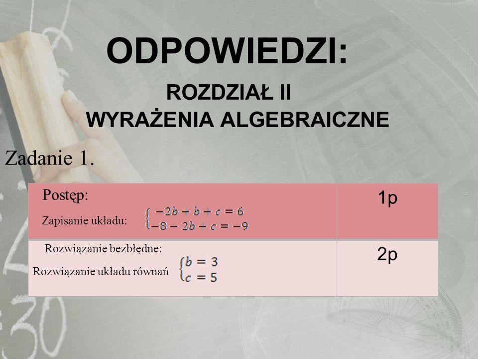 ODPOWIEDZI: ROZDZIAŁ II WYRAŻENIA ALGEBRAICZNE Zadanie 1. Postęp: Zapisanie układu: 1p Rozwiązanie bezbłędne: Rozwiązanie układu równań 2p