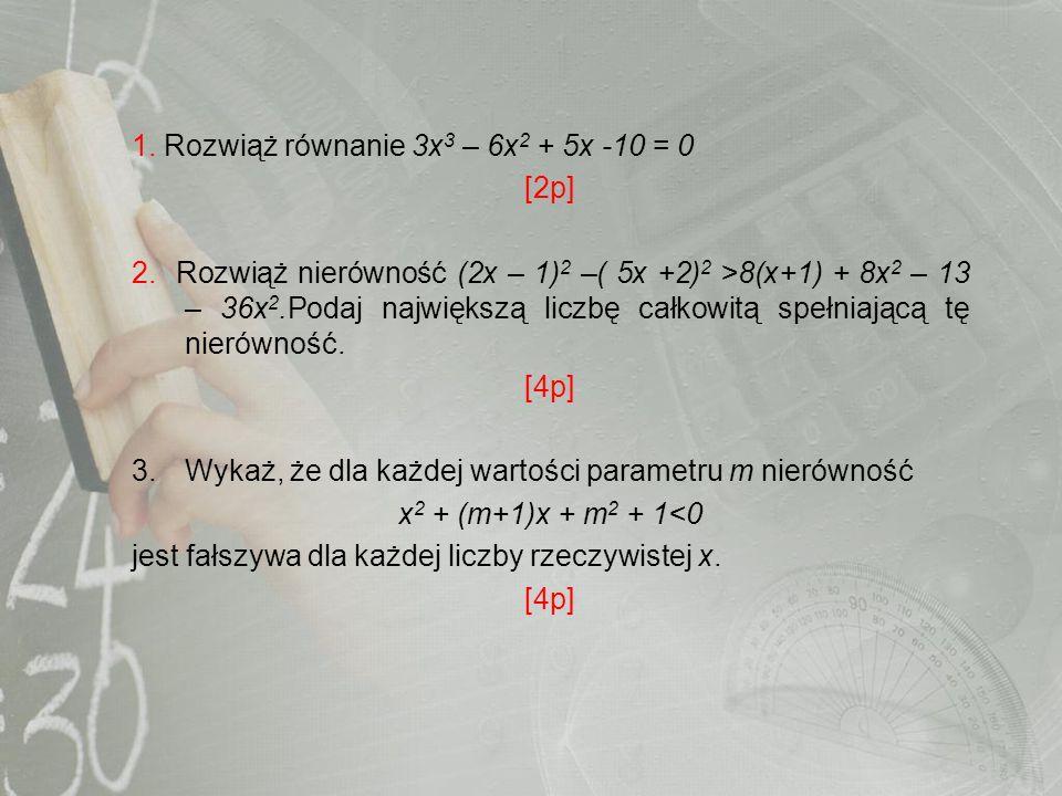 1. Rozwiąż równanie 3x 3 – 6x 2 + 5x -10 = 0 [2p] 2. Rozwiąż nierówność (2x – 1) 2 –( 5x +2) 2 >8(x+1) + 8x 2 – 13 – 36x 2.Podaj największą liczbę cał