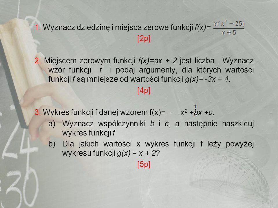 1. Wyznacz dziedzinę i miejsca zerowe funkcji f(x)= [2p] 2. Miejscem zerowym funkcji f(x)=ax + 2 jest liczba. Wyznacz wzór funkcji f i podaj argumenty