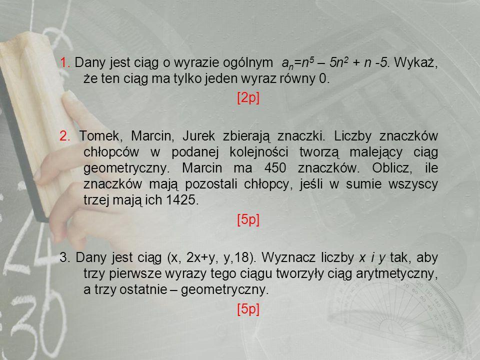 1. Dany jest ciąg o wyrazie ogólnym a n =n 5 – 5n 2 + n -5. Wykaż, że ten ciąg ma tylko jeden wyraz równy 0. [2p] 2. Tomek, Marcin, Jurek zbierają zna