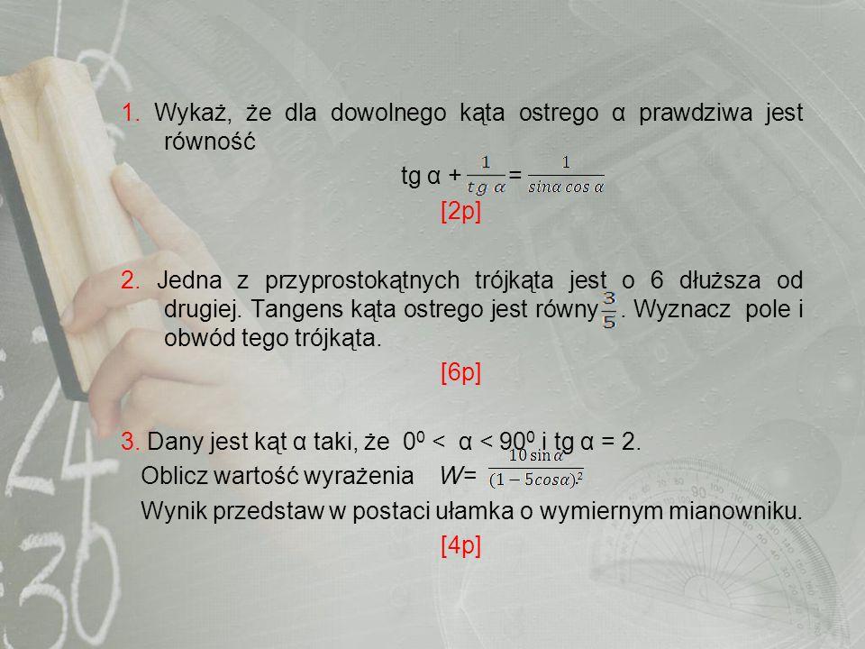 1. Wykaż, że dla dowolnego kąta ostrego α prawdziwa jest równość tg α + = [2p] 2. Jedna z przyprostokątnych trójkąta jest o 6 dłuższa od drugiej. Tang