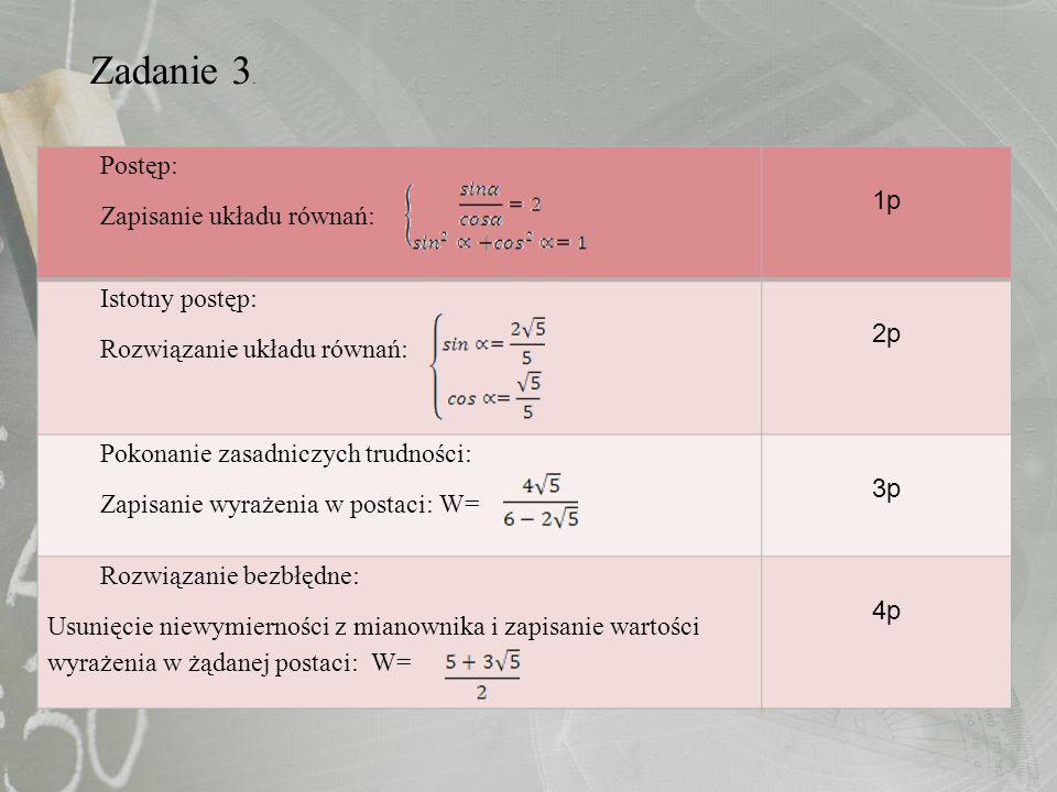 Zadanie 3. Postęp: Zapisanie układu równań: 1p Istotny postęp: Rozwiązanie układu równań: 2p Pokonanie zasadniczych trudności: Zapisanie wyrażenia w p
