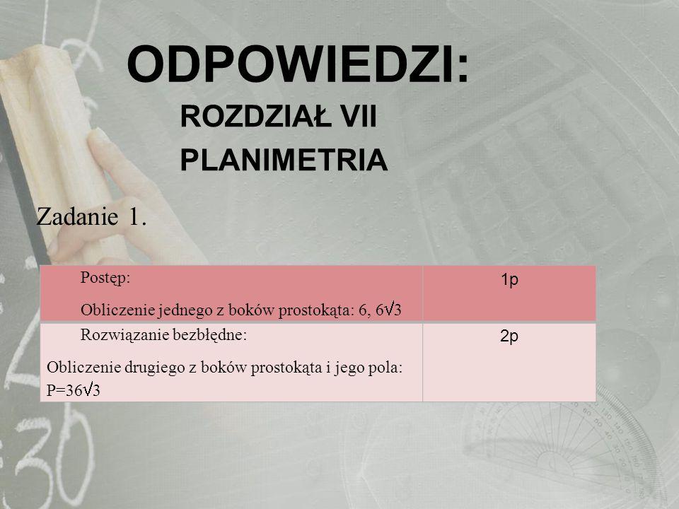 ODPOWIEDZI: ROZDZIAŁ VII PLANIMETRIA Zadanie 1. Postęp: Obliczenie jednego z boków prostokąta: 6, 6 3 1p Rozwiązanie bezbłędne: Obliczenie drugiego z