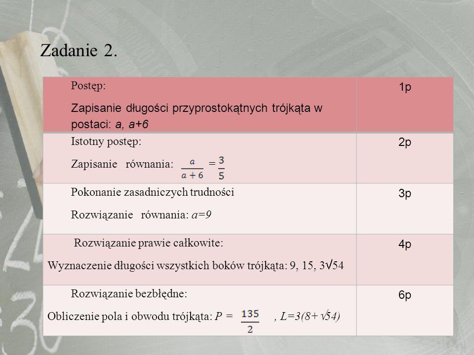 Zadanie 2. Postęp: Zapisanie długości przyprostokątnych trójkąta w postaci: a, a+6 1p Istotny postęp: Zapisanie równania: = 2p Pokonanie zasadniczych
