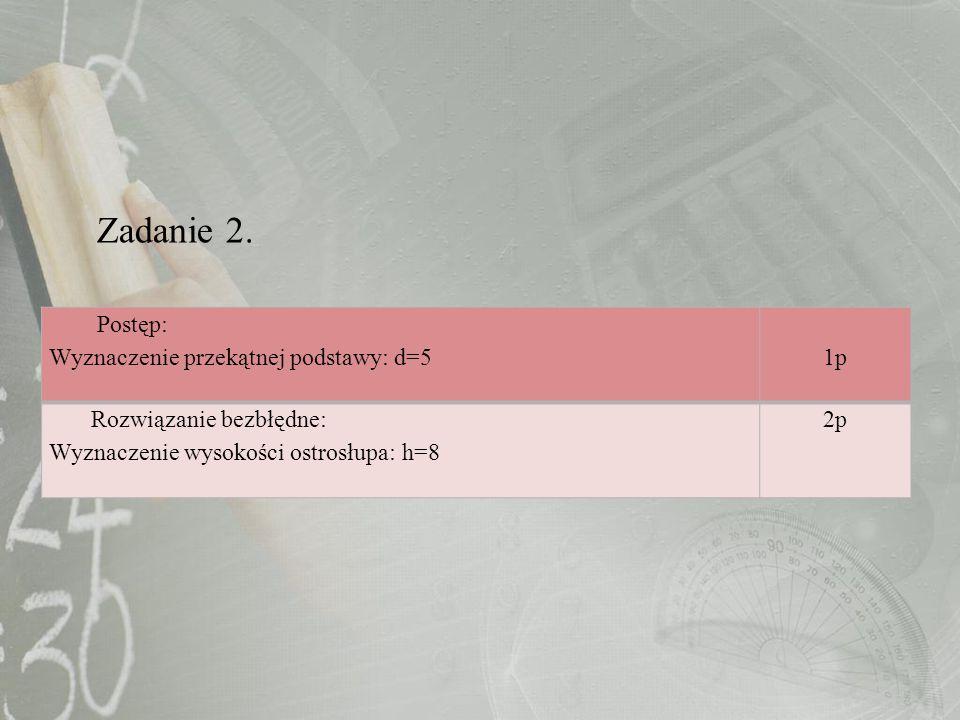 Zadanie 2. Postęp: Wyznaczenie przekątnej podstawy: d=51p Rozwiązanie bezbłędne: Wyznaczenie wysokości ostrosłupa: h=8 2p
