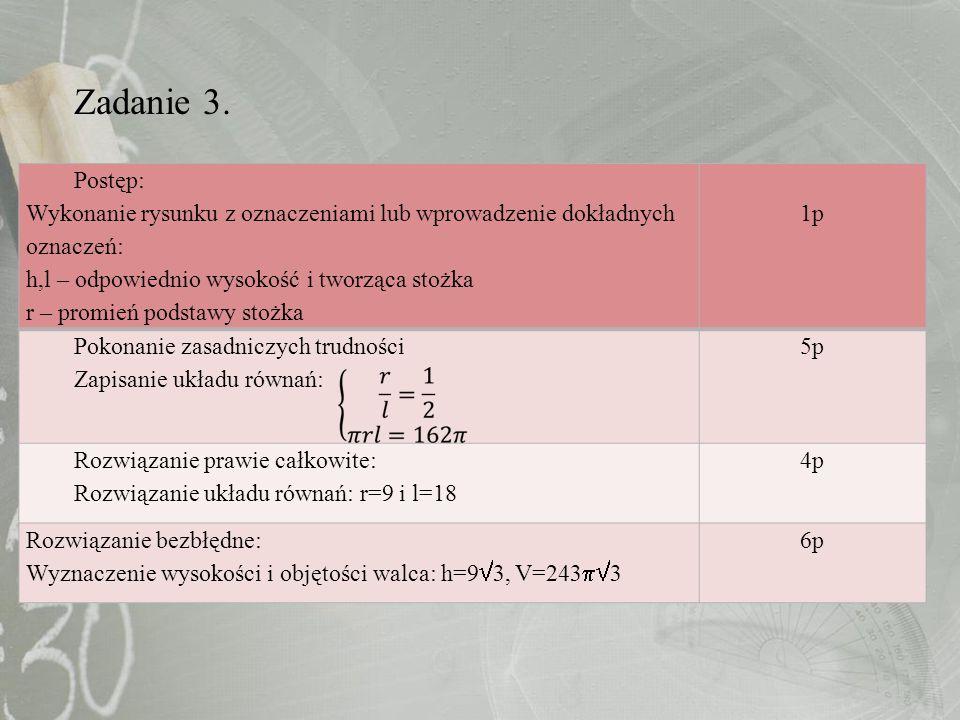 Zadanie 3. Postęp: Wykonanie rysunku z oznaczeniami lub wprowadzenie dokładnych oznaczeń: h,l – odpowiednio wysokość i tworząca stożka r – promień pod