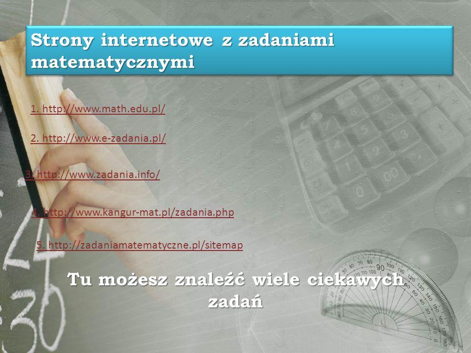 Tu możesz znaleźć wiele ciekawych zadań 1. http://www.math.edu.pl/ 2. http://www.e-zadania.pl/ 3. http://www.zadania.info/ 4. http://www.kangur-mat.pl