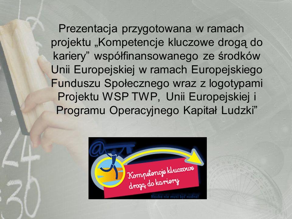 Prezentacja przygotowana w ramach projektu Kompetencje kluczowe drogą do kariery współfinansowanego ze środków Unii Europejskiej w ramach Europejskieg
