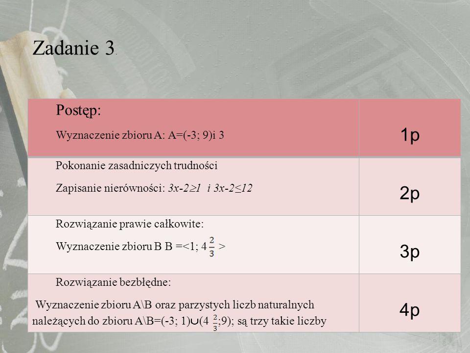 Zadanie 3. Postęp: Wyznaczenie zbioru A: A=(-3; 9)i 3 1p Pokonanie zasadniczych trudności Zapisanie nierówności: 3x-2 1 i 3x-212 2p Rozwiązanie prawie
