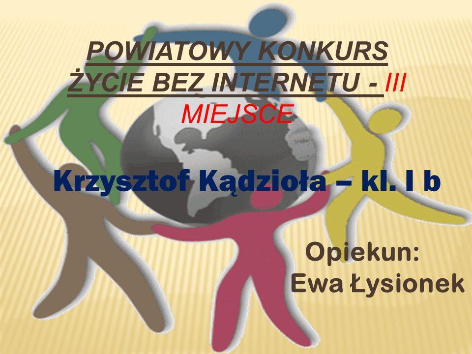 POWIATOWY KONKURS ŻYCIE BEZ INTERNETU - III MIEJSCE Krzysztof Kądzioła – kl. I b Opiekun: Ewa Ł ysionek