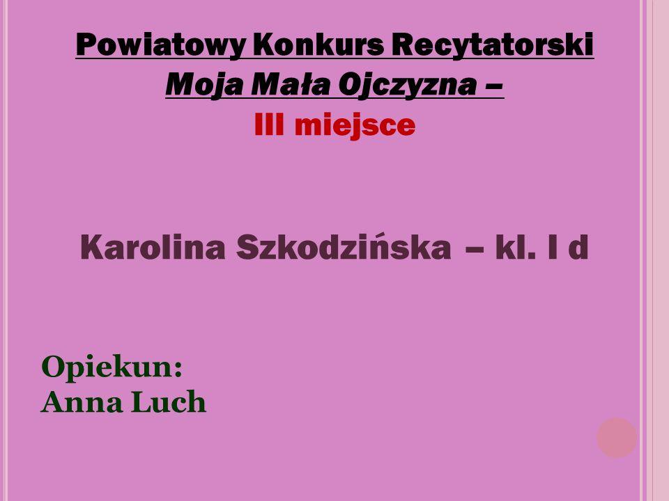 Powiatowy Konkurs Recytatorski Moja Mała Ojczyzna – III miejsce Karolina Szkodzińska – kl. I d Opiekun: Anna Luch