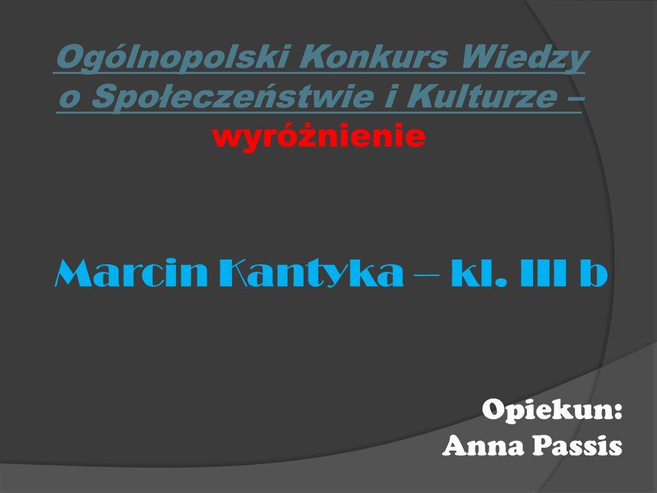 Ogólnopolski Konkurs Wiedzy o Społeczeństwie i Kulturze – wyróżnienie Marcin Kantyka – kl. III b Opiekun: Anna Passis