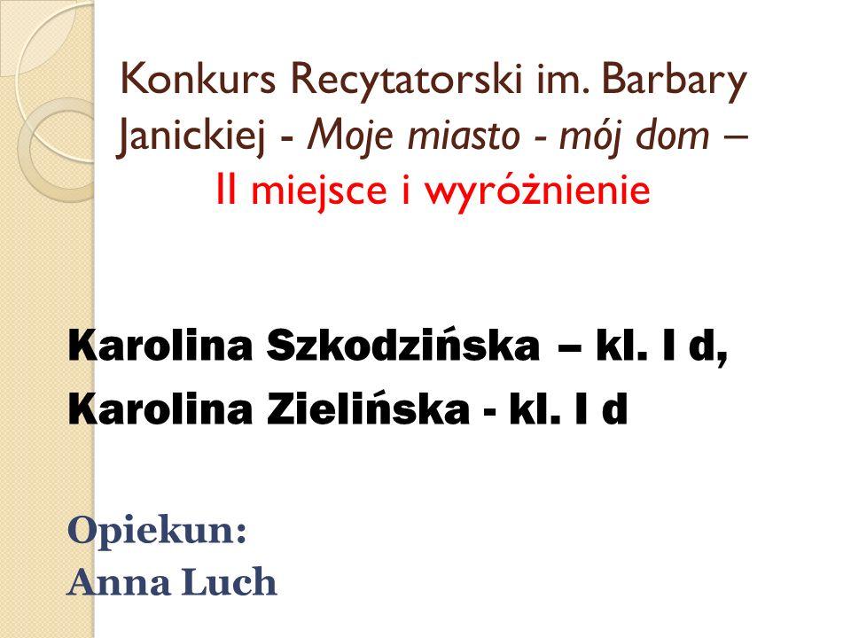 Konkurs Recytatorski im. Barbary Janickiej - Moje miasto - mój dom – II miejsce i wyróżnienie Karolina Szkodzińska – kl. I d, Karolina Zielińska - kl.
