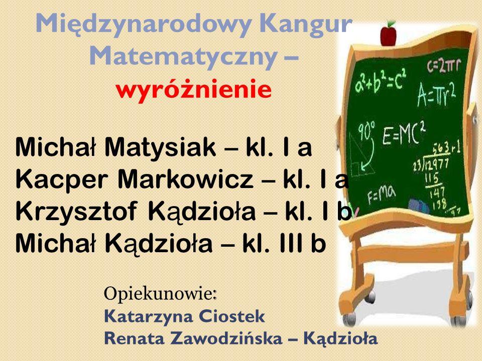 Międzynarodowy Kangur Matematyczny – wyróżnienie Micha ł Matysiak – kl. I a Kacper Markowicz – kl. I a Krzysztof K ą dzio ł a – kl. I b Micha ł K ą dz
