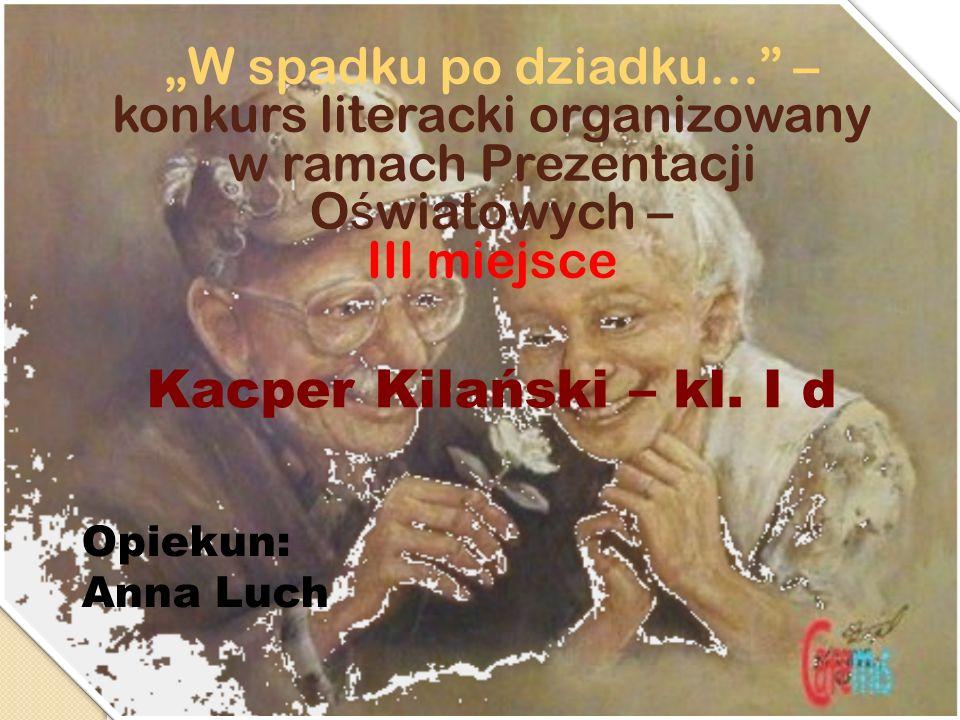 W spadku po dziadku… – konkurs literacki organizowany w ramach Prezentacji O ś wiatowych – III miejsce Kacper Kilański – kl. I d Opiekun: Anna Luch