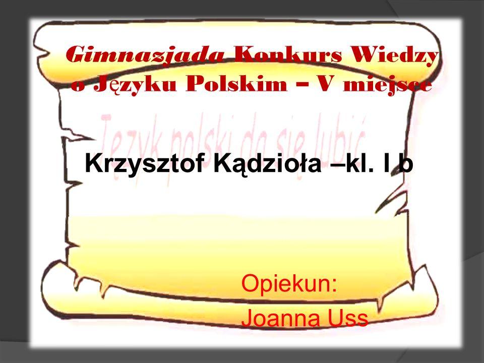 Krzysztof Kądzioła –kl. I b Gimnazjada Konkurs Wiedzy o J ę zyku Polskim – V miejsce Opiekun: Joanna Uss