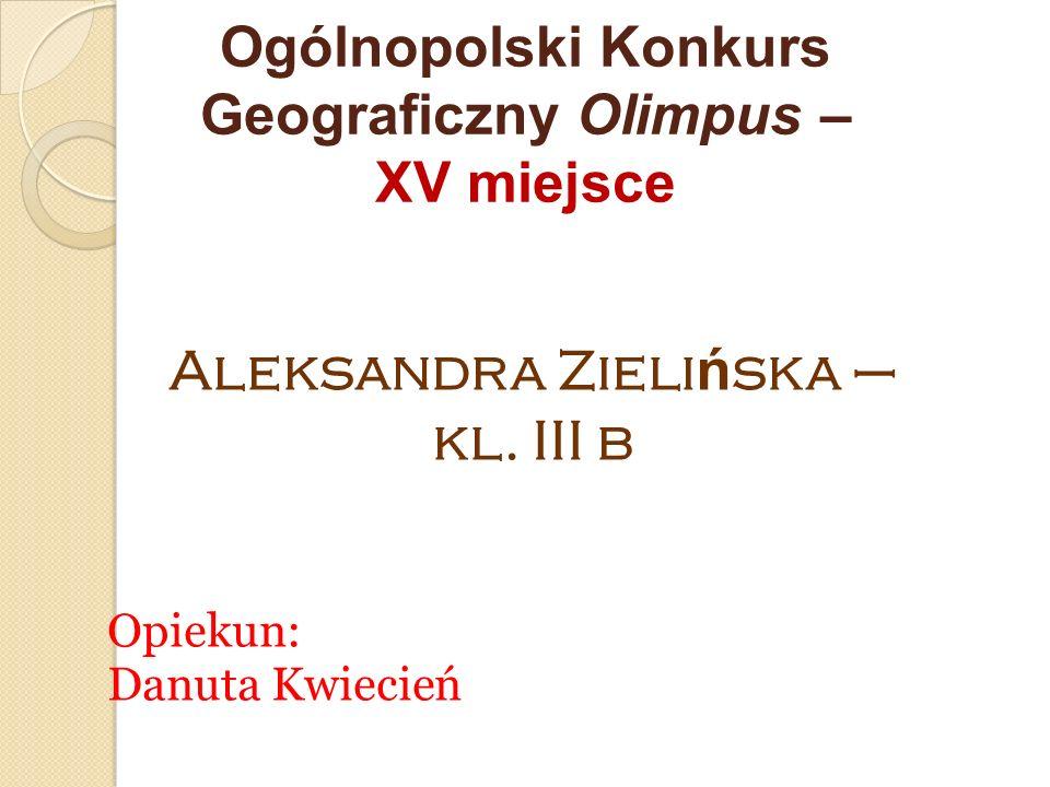 Ogólnopolski Konkurs Geograficzny Olimpus – XV miejsce Opiekun: Danuta Kwiecień Aleksandra Zieli ń ska – kl. III b