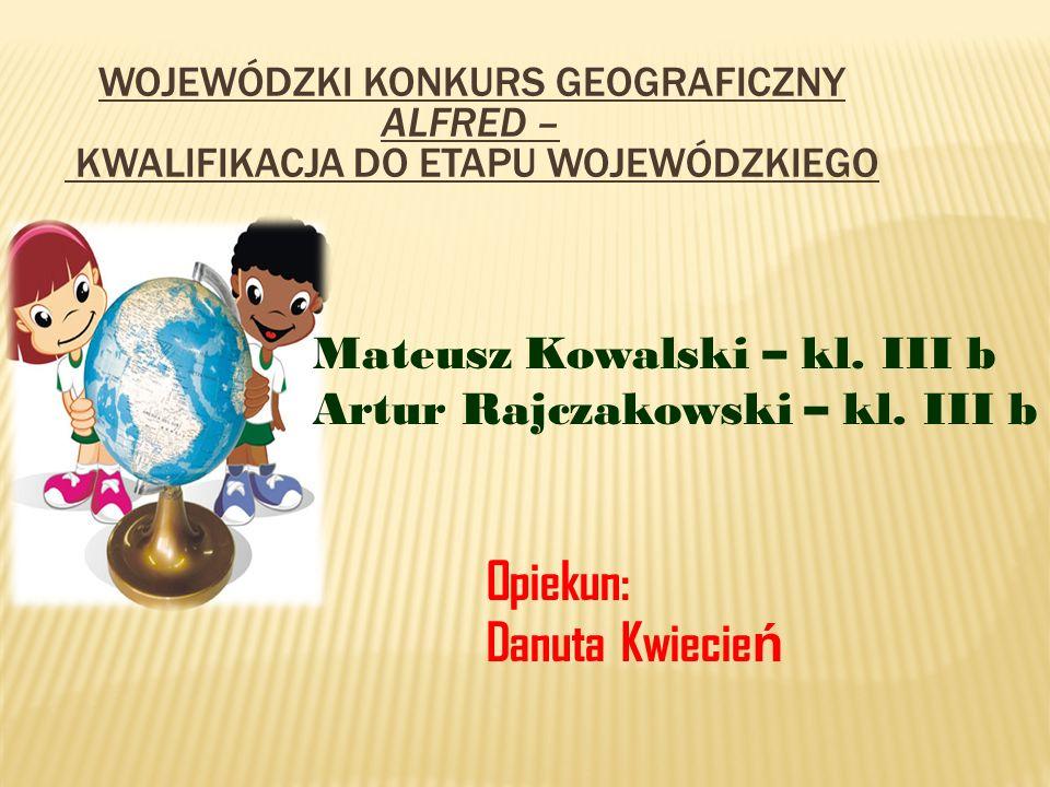 WOJEWÓDZKI KONKURS GEOGRAFICZNY ALFRED – KWALIFIKACJA DO ETAPU WOJEWÓDZKIEGO Mateusz Kowalski – kl. III b Artur Rajczakowski – kl. III b Opiekun: Danu