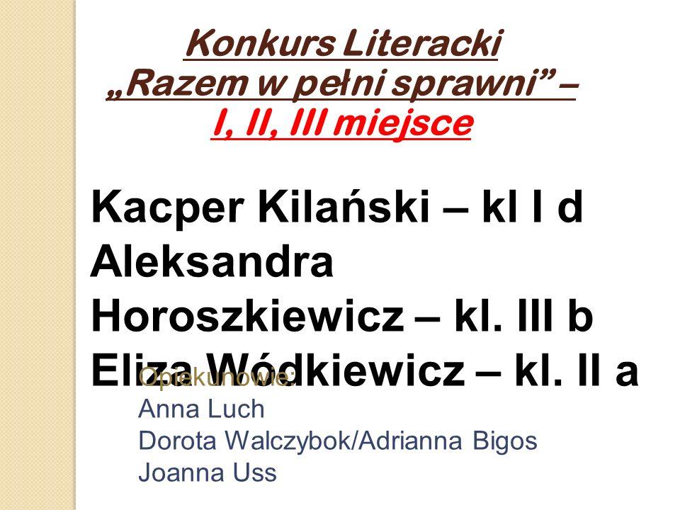 Konkurs Literacki Razem w pe ł ni sprawni – I, II, III miejsce Kacper Kilański – kl I d Aleksandra Horoszkiewicz – kl. III b Eliza Wódkiewicz – kl. II