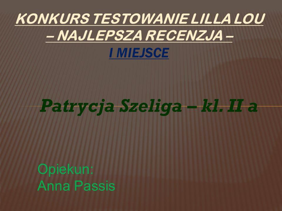 KONKURS TESTOWANIE LILLA LOU – NAJLEPSZA RECENZJA – I MIEJSCE Patrycja Szeliga – kl. II a Opiekun: Anna Passis