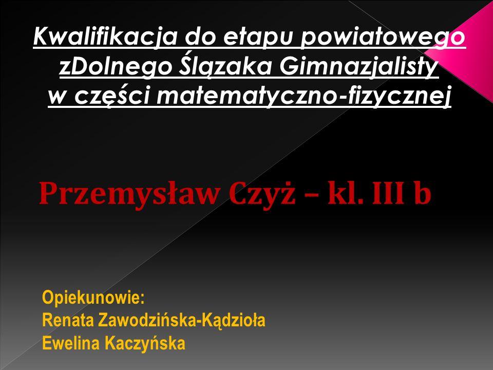 Kwalifikacja do etapu powiatowego zDolnego Ślązaka Gimnazjalisty w części matematyczno-fizycznej Przemysław Czyż – kl. III b Opiekunowie: Renata Zawod