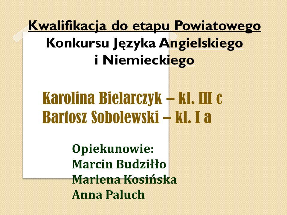 Kwalifikacja do etapu Powiatowego Konkursu Języka Angielskiego i Niemieckiego Karolina Bielarczyk – kl. III c Bartosz Sobolewski – kl. I a Opiekunowie