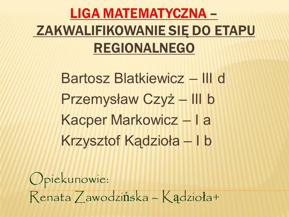 LIGA MATEMATYCZNA – ZAKWALIFIKOWANIE SIĘ DO ETAPU REGIONALNEGO Bartosz Blatkiewicz – III d Przemysław Czyż – III b Kacper Markowicz – I a Krzysztof Ką